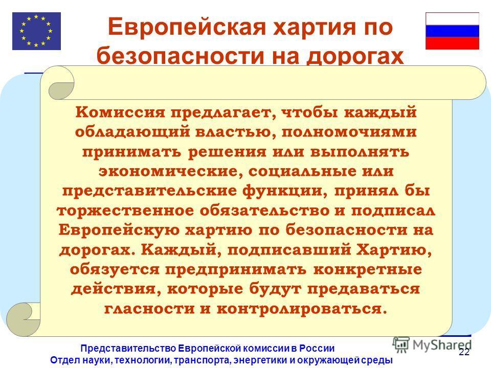 Отдел науки, технологии, транспорта, энергетики и окружающей среды Представительство Европейской комиссии в России 22 Европейская хартия по безопасности на дорогах Комиссия предлагает, чтобы каждый обладающий властью, полномочиями принимать решения и