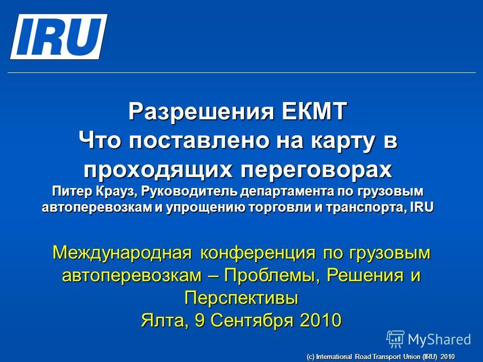 (c) International Road Transport Union (IRU) 2010 Разрешения ЕКМТ Что поставлено на карту в проходящих переговорах Питер Крауз, Руководитель департамента по грузовым автоперевозкам и упрощению торговли и транспорта, IRU Международная конференция по г