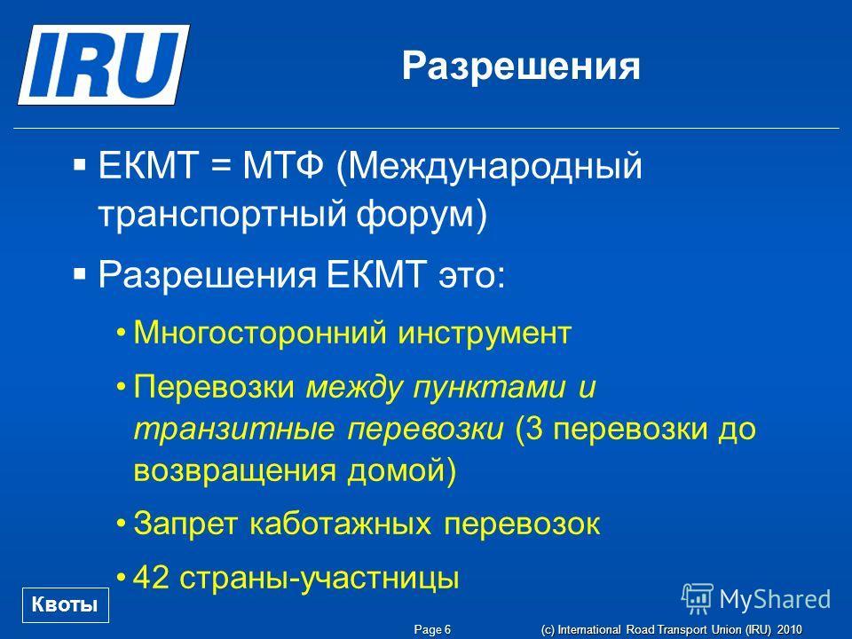 Page 6 (c) International Road Transport Union (IRU) 2010 ЕКМТ = МТФ (Международный транспортный форум) Разрешения ЕКМТ это: Многосторонний инструмент Перевозки между пунктами и транзитные перевозки (3 перевозки до возвращения домой) Запрет каботажных