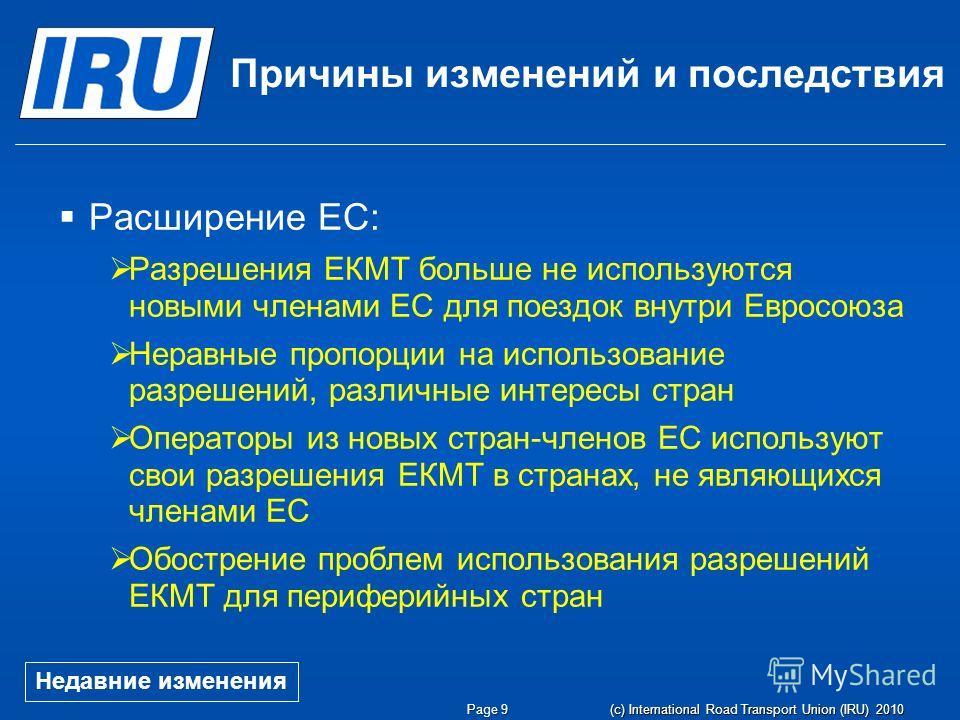 Page 9 (c) International Road Transport Union (IRU) 2010 Причины изменений и последствия Расширение ЕС: Разрешения ЕКМТ больше не используются новыми членами ЕС для поездок внутри Евросоюза Неравные пропорции на использование разрешений, различные ин