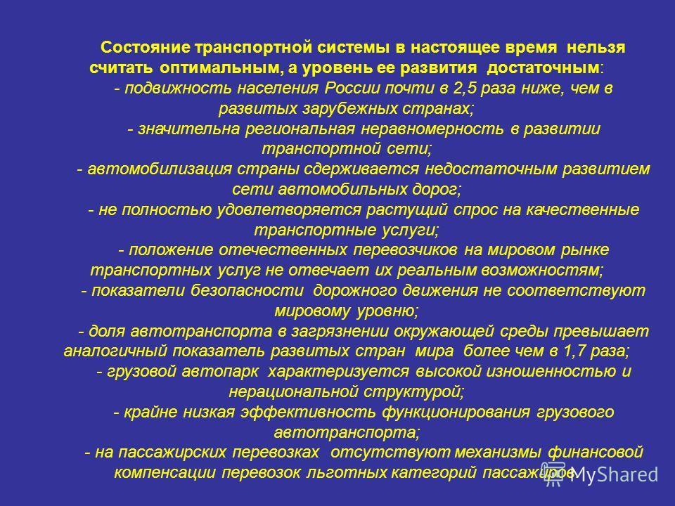 Состояние транспортной системы в настоящее время нельзя считать оптимальным, а уровень ее развития достаточным: - подвижность населения России почти в 2,5 раза ниже, чем в развитых зарубежных странах; - значительна региональная неравномерность в разв