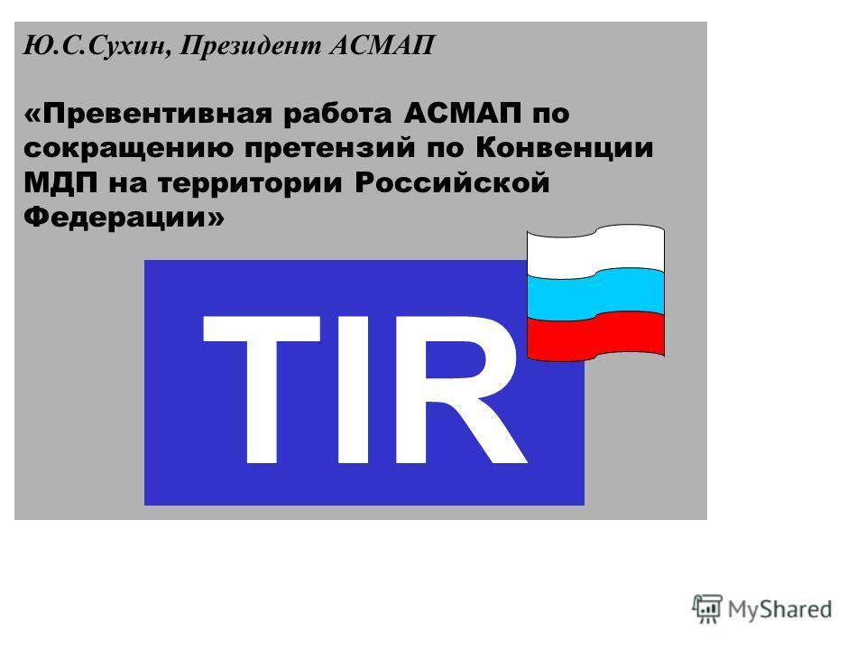 Ю.С.Сухин, Президент АСМАП «Превентивная работа АСМАП по сокращению претензий по Конвенции МДП на территории Российской Федерации» TIR