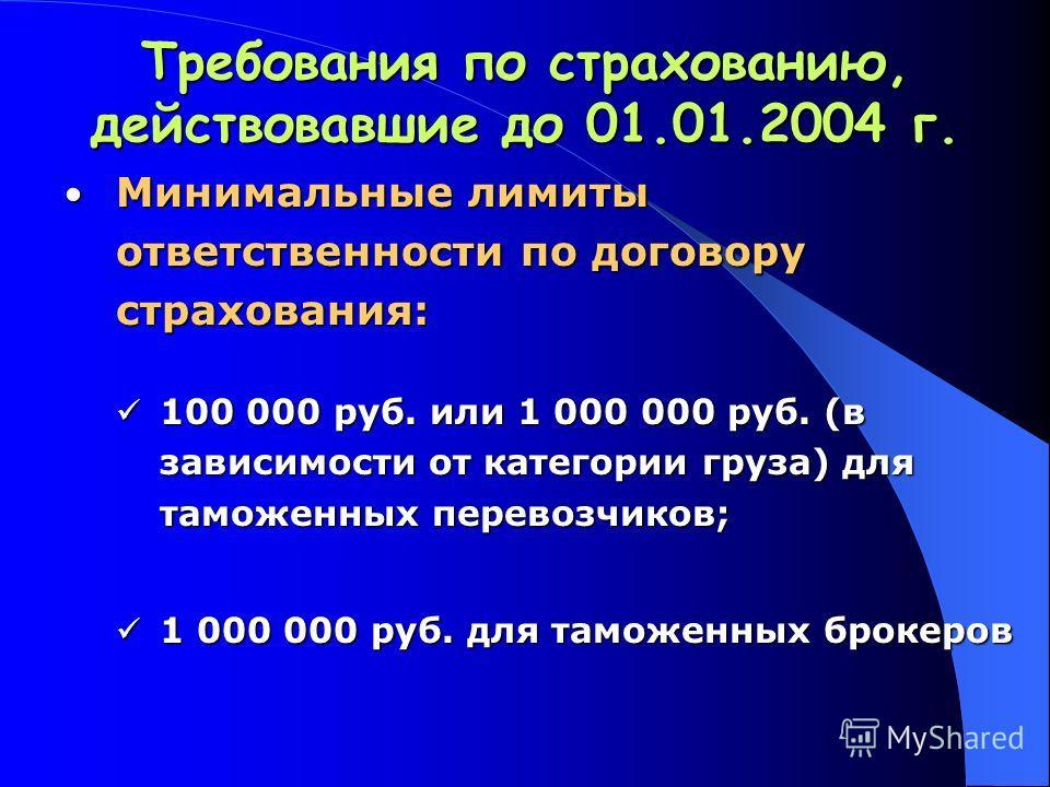 Требования по страхованию, действовавшие до 01.01.2004 г. Минимальные лимиты ответственности по договору страхования: Минимальные лимиты ответственности по договору страхования: 100 000 руб. или 1 000 000 руб. (в зависимости от категории груза) для т