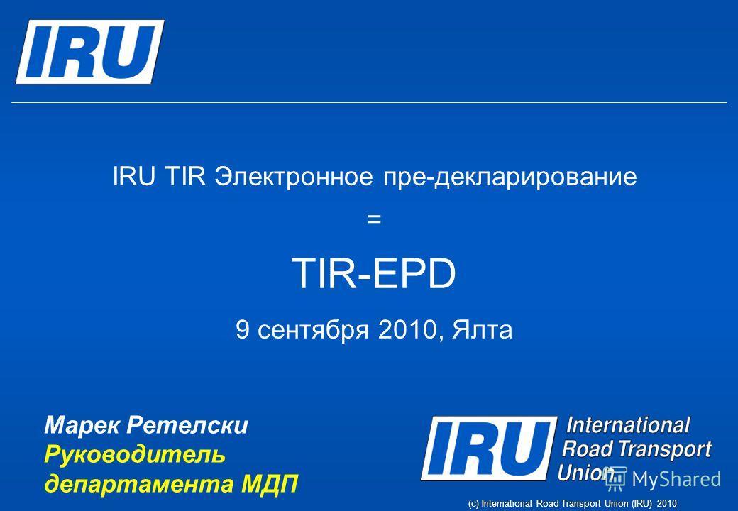 (c) International Road Transport Union (IRU) 2010 IRU TIR Электронное пре-декларирование = TIR-EPD 9 сентября 2010, Ялта Марек Ретелски Руководитель департамента МДП