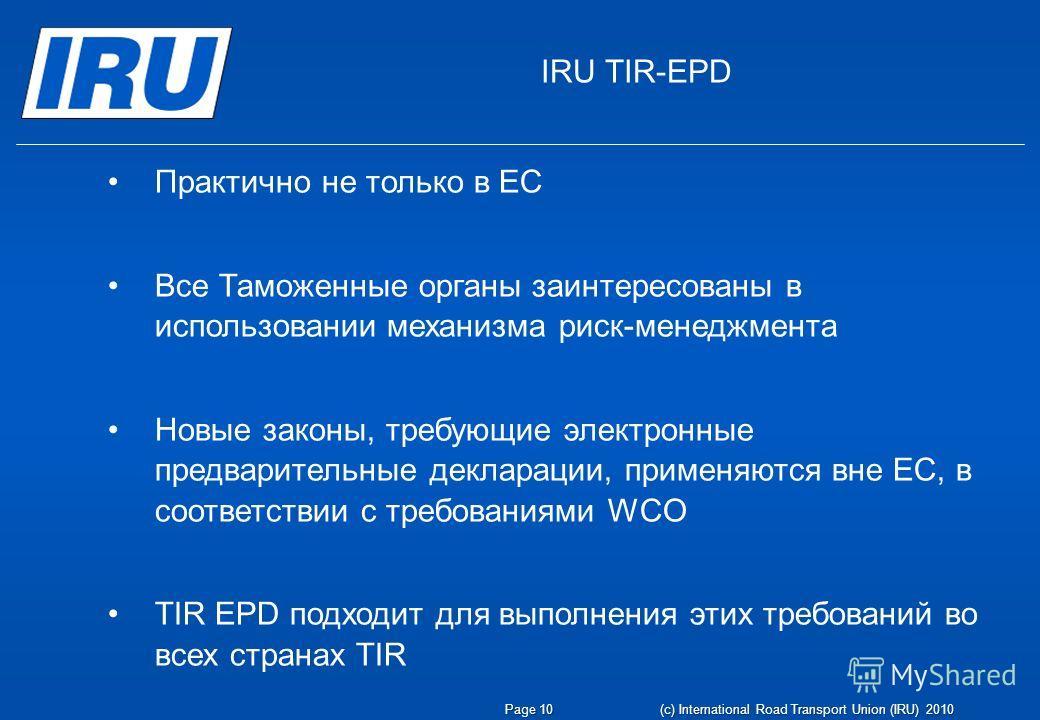 Page 10(c) International Road Transport Union (IRU) 2010 IRU TIR-EPD Практично не только в ЕС Все Таможенные органы заинтересованы в использовании механизма риск-менеджмента Новые законы, требующие электронные предварительные декларации, применяются