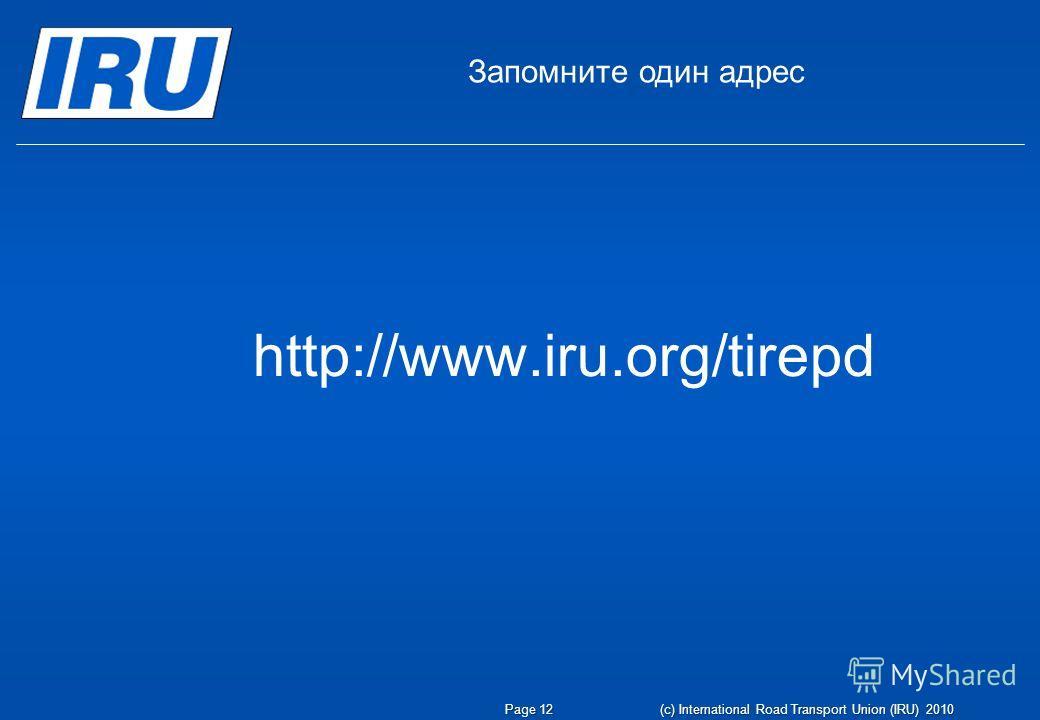Page 12(c) International Road Transport Union (IRU) 2010 Запомните один адрес http://www.iru.org/tirepd