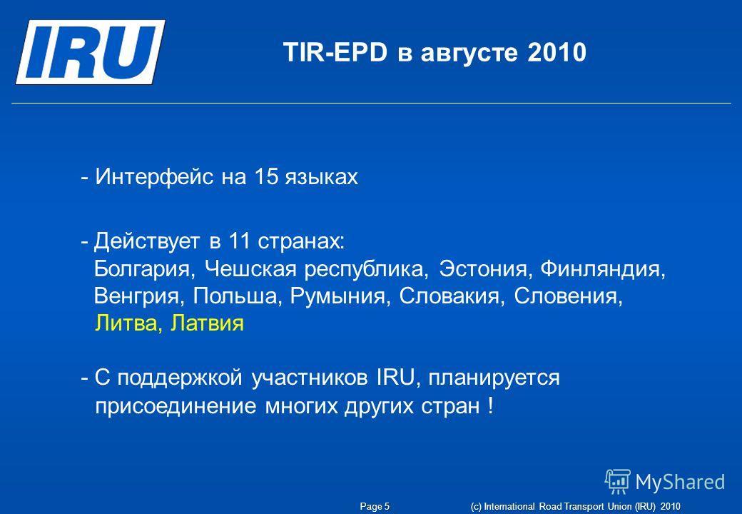 TIR-EPD в августе 2010 Page 5 (c) International Road Transport Union (IRU) 2010 -Интерфейс на 15 языках - Действует в 11 странах: Болгария, Чешская республика, Эстония, Финляндия, Венгрия, Польша, Румыния, Словакия, Словения, Литва, Латвия - С поддер