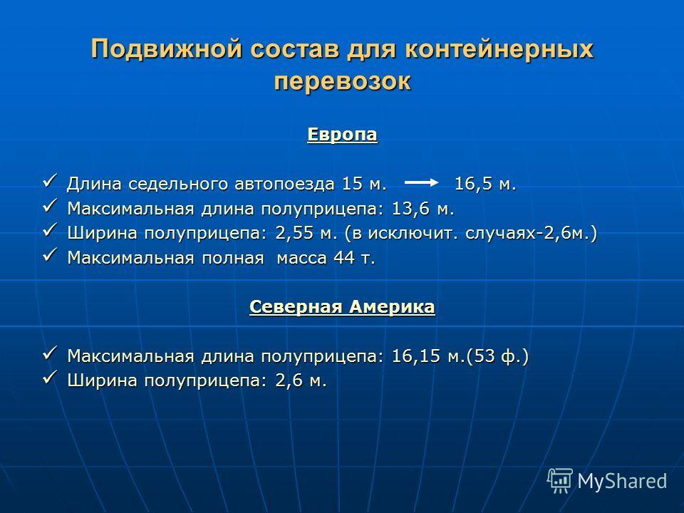 Подвижной состав для контейнерных перевозок Европа Длина седельного автопоезда 15 м. 16,5 м. Длина седельного автопоезда 15 м. 16,5 м. Максимальная длина полуприцепа: 13,6 м. Максимальная длина полуприцепа: 13,6 м. Ширина полуприцепа: 2,55 м. (в искл