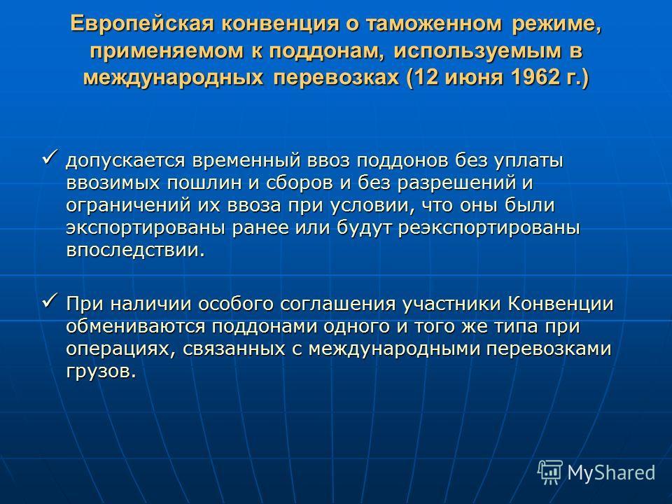 Европейская конвенция о таможенном режиме, применяемом к поддонам, используемым в международных перевозках (12 июня 1962 г.) допускается временный ввоз поддонов без уплаты ввозимых пошлин и сборов и без разрешений и ограничений их ввоза при условии,
