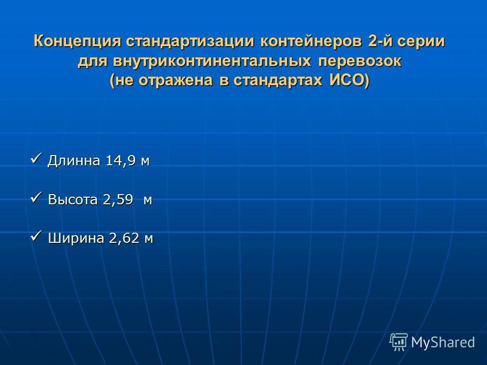 Концепция стандартизации контейнеров 2-й серии для внутриконтинентальных перевозок (не отражена в стандартах ИСО) Длинна 14,9 м Длинна 14,9 м Высота 2,59 м Высота 2,59 м Ширина 2,62 м Ширина 2,62 м