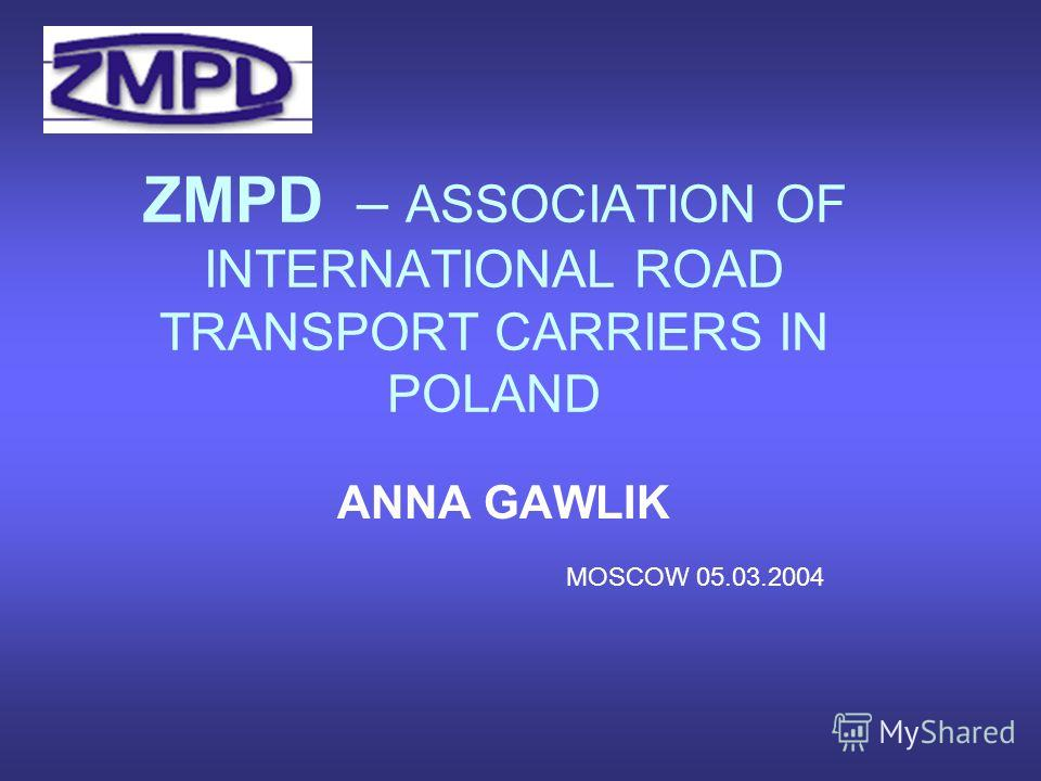 ZMPD – ASSOCIATION OF INTERNATIONAL ROAD TRANSPORT CARRIERS IN POLAND ANNA GAWLIK MOSCOW 05.03.2004