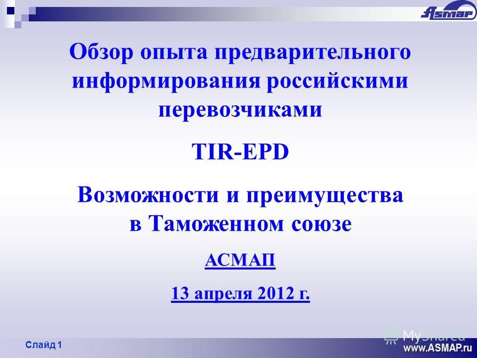 1 www.ASMAP.ru Обзор опыта предварительного информирования российскими перевозчиками ТIR-EPD Возможности и преимущества в Таможенном союзе АСМАП 13 апреля 2012 г. Слайд 1