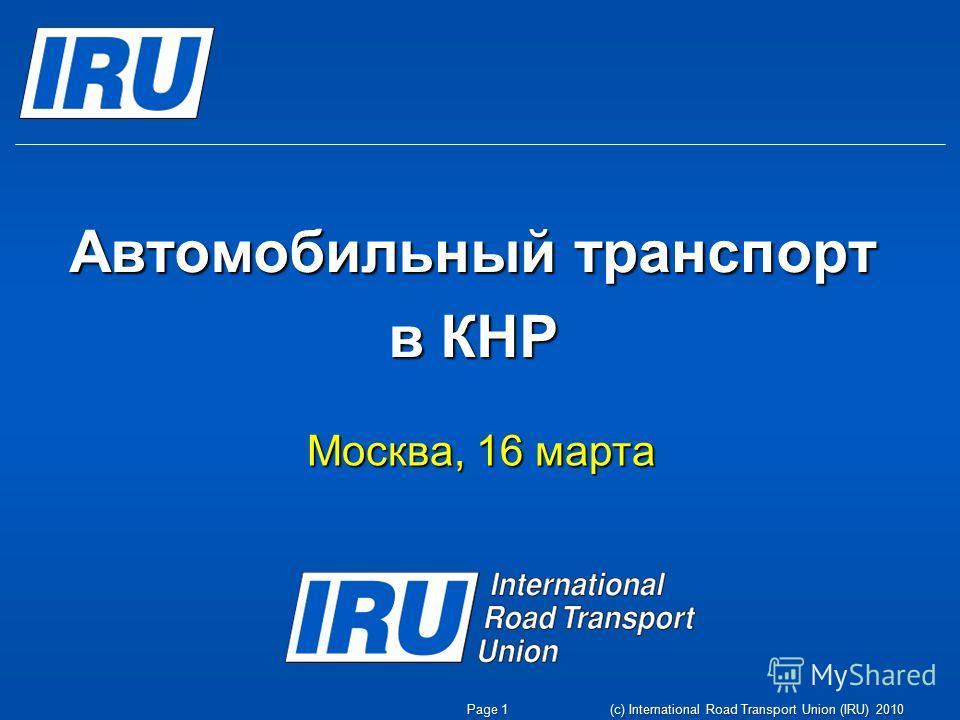 (c) International Road Transport Union (IRU) 2010 Автомобильный транспорт в КНР Москва, 16 марта Page 1