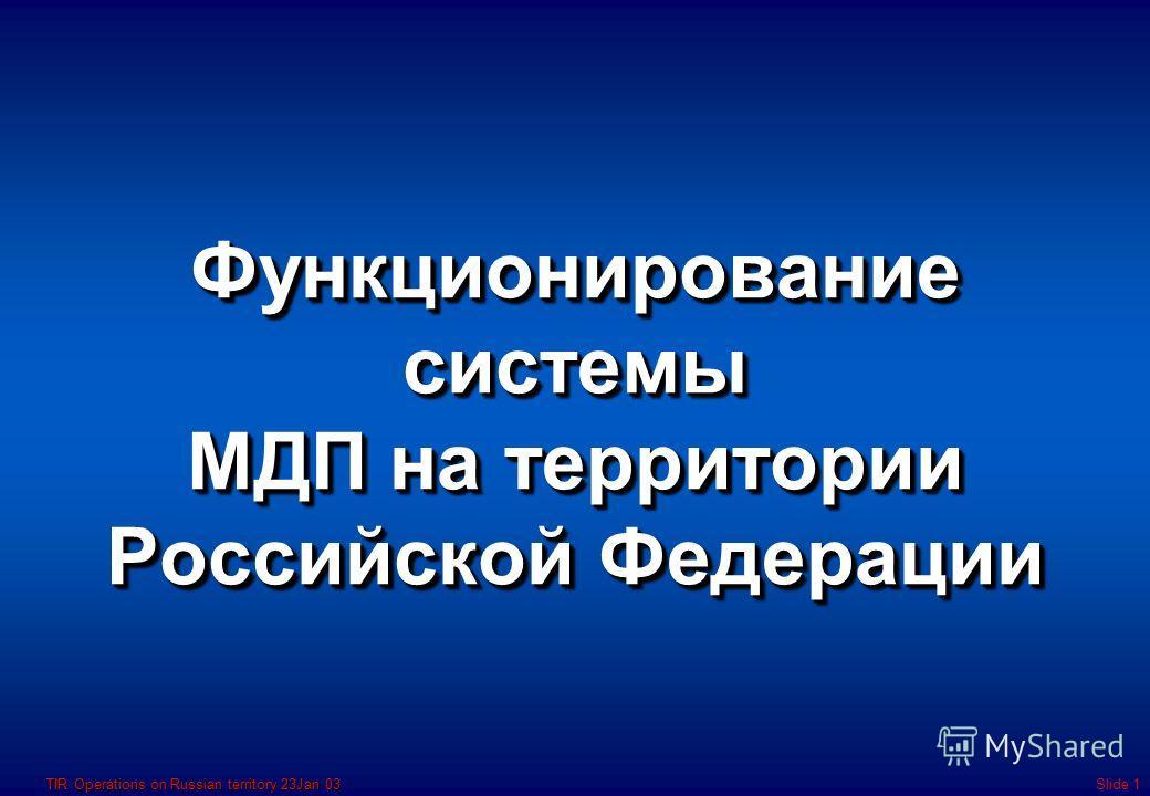 TIR Operations on Russian territory 23Jan 03Slide 1 Функционирование системы МДП на территории Российской Федерации