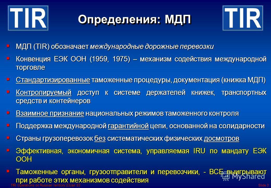 TIR Operations on Russian territory 23Jan 03Slide 3 Определения: МДП МДП (TIR) обозначает международные дорожные перевозки МДП (TIR) обозначает международные дорожные перевозки Конвенция ЕЭК ООН (1959, 1975) – механизм содействия международной торгов