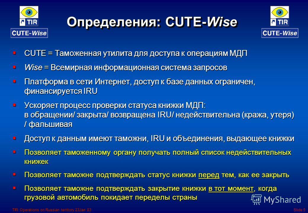 TIR Operations on Russian territory 23Jan 03Slide 5 Определения: CUTE-Wise CUTE = Таможенная утилита для доступа к операциям МДП CUTE = Таможенная утилита для доступа к операциям МДП Wise = Всемирная информационная система запросов Wise = Всемирная и