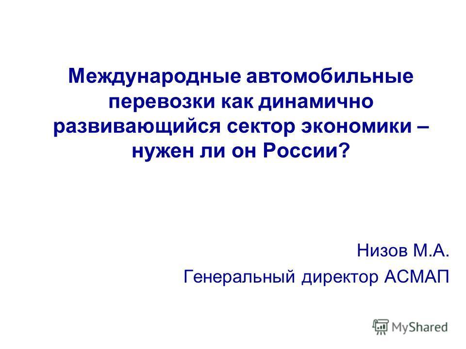 Международные автомобильные перевозки как динамично развивающийся сектор экономики – нужен ли он России? Низов М.А. Генеральный директор АСМАП
