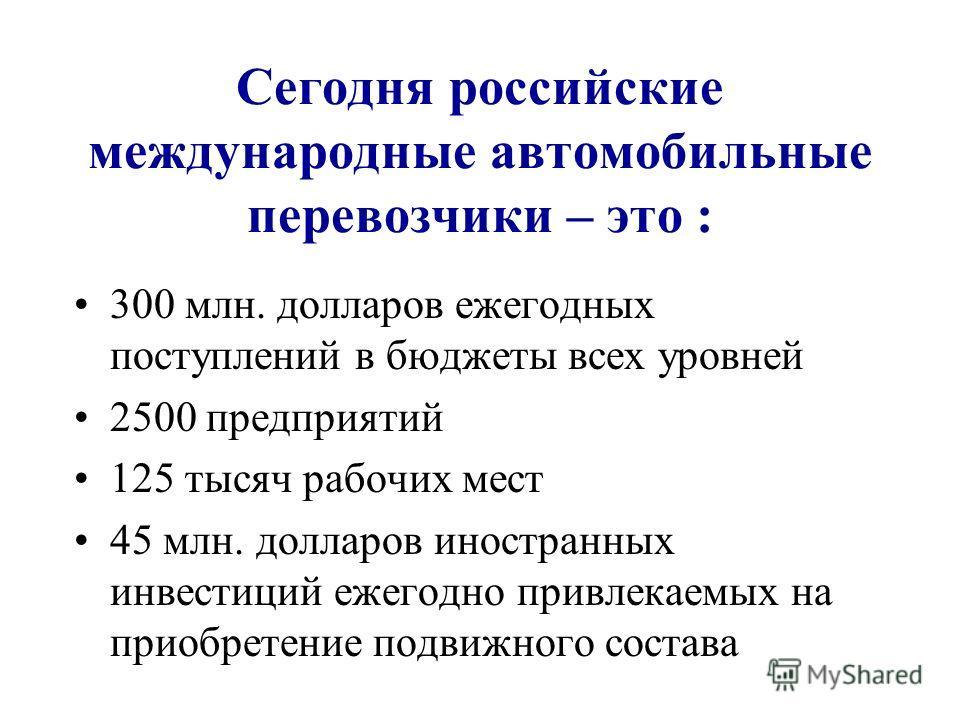 Сегодня российские международные автомобильные перевозчики – это : 300 млн. долларов ежегодных поступлений в бюджеты всех уровней 2500 предприятий 125 тысяч рабочих мест 45 млн. долларов иностранных инвестиций ежегодно привлекаемых на приобретение по