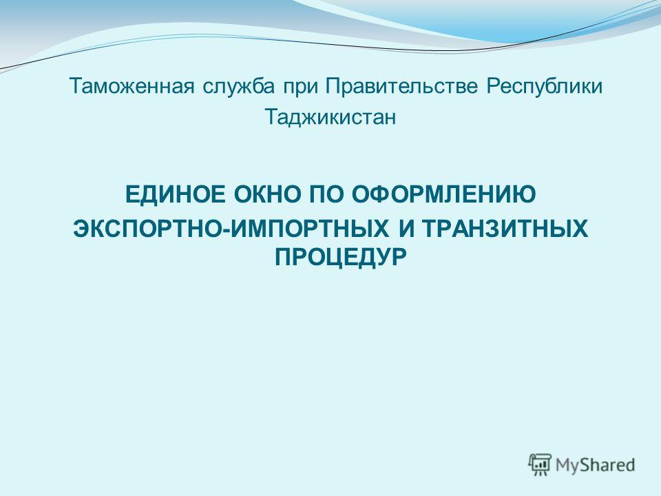 Таможенная служба при Правительстве Республики Таджикистан ЕДИНОЕ ОКНО ПО ОФОРМЛЕНИЮ ЭКСПОРТНО-ИМПОРТНЫХ И ТРАНЗИТНЫХ ПРОЦЕДУР