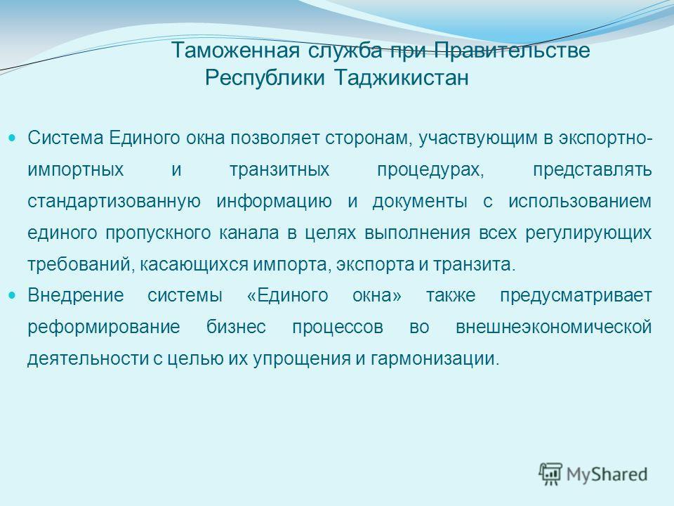 Таможенная служба при Правительстве Республики Таджикистан Система Единого окна позволяет сторонам, участвующим в экспортно- импортных и транзитных процедурах, представлять стандартизованную информацию и документы с использованием единого пропускного
