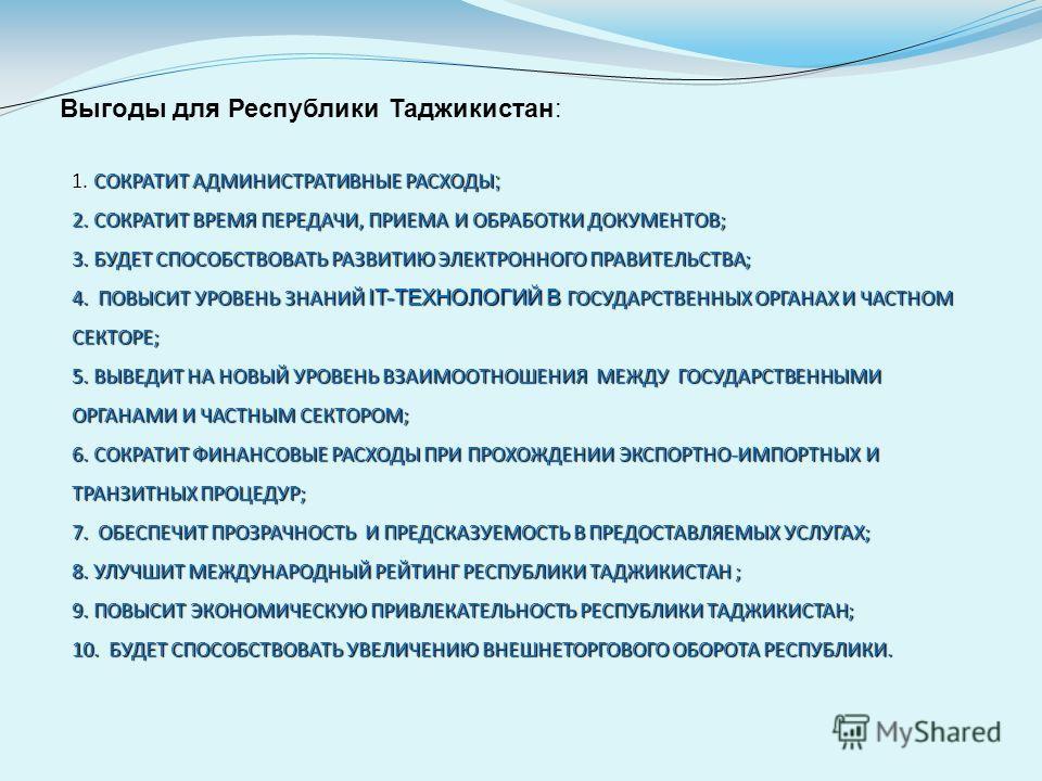 Выгоды для Республики Таджикистан: 1. СОКРАТИТ АДМИНИСТРАТИВНЫЕ РАСХОДЫ ; 2. СОКРАТИТ ВРЕМЯ ПЕРЕДАЧИ, ПРИЕМА И ОБРАБОТКИ ДОКУМЕНТОВ; 3. БУДЕТ СПОСОБСТВОВАТЬ РАЗВИТИЮ ЭЛЕКТРОННОГО ПРАВИТЕЛЬСТВА; 4. ПОВЫСИТ УРОВЕНЬ ЗНАНИЙ IT-ТЕХНОЛОГИЙ В ГОСУДАРСТВЕННЫ