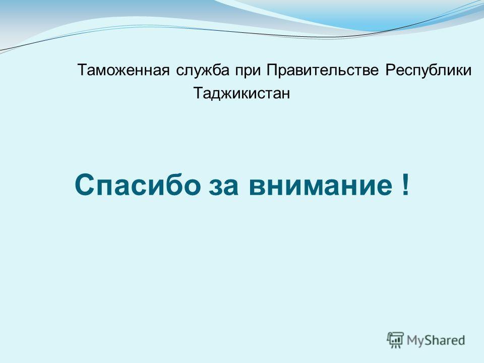 Таможенная служба при Правительстве Республики Таджикистан Спасибо за внимание !