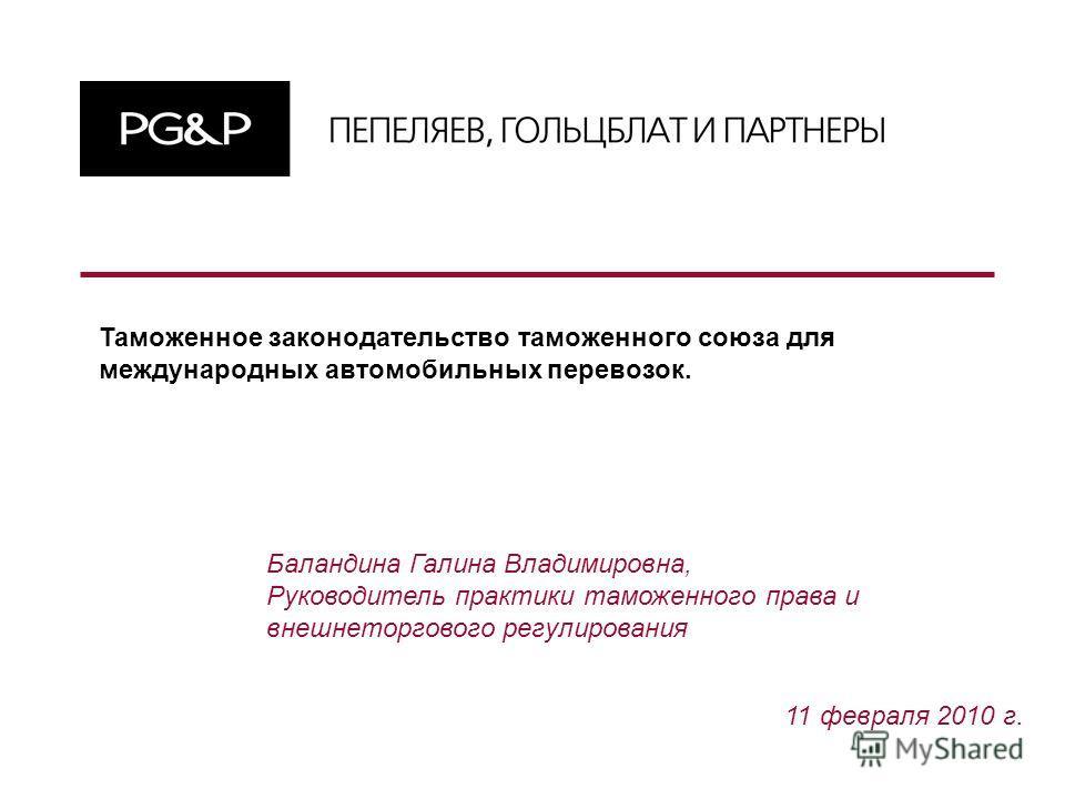 11 февраля 2010 г. Баландина Галина Владимировна, Руководитель практики таможенного права и внешнеторгового регулирования Таможенное законодательство таможенного союза для международных автомобильных перевозок.