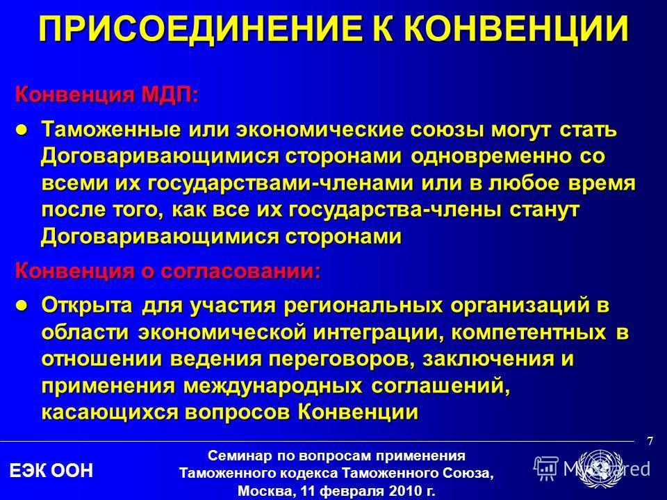 ЕЭК ООН Семинар по вопросам применения Таможенного кодекса Таможенного Союза, Москва, 11 февраля 2010 г. 7 ПРИСОЕДИНЕНИЕ К КОНВЕНЦИИ Конвенция МДП: Таможенные или экономические союзы могут стать Договаривающимися сторонами одновременно со всеми их го