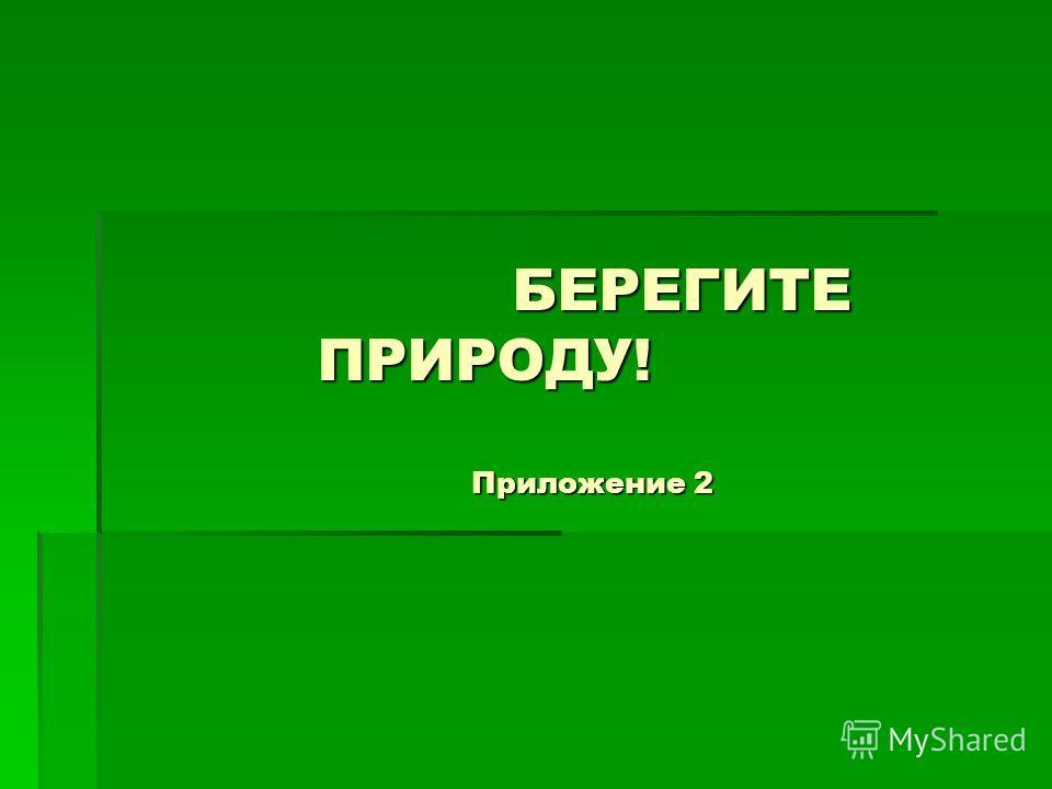 БЕРЕГИТЕ ПРИРОДУ! Приложение 2 БЕРЕГИТЕ ПРИРОДУ! Приложение 2