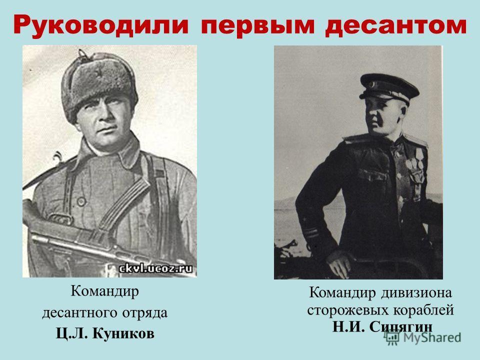 Руководили первым десантом Командир десантного отряда Ц.Л. Куников Командир дивизиона сторожевых кораблей Н.И. Сипягин