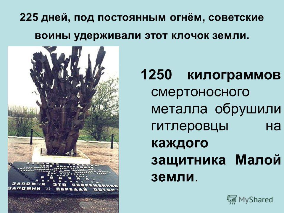 225 дней, под постоянным огнём, советские воины удерживали этот клочок земли. 1250 килограммов смертоносного металла обрушили гитлеровцы на каждого защитника Малой земли.