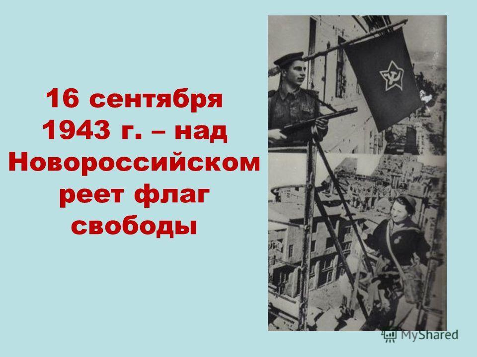 16 сентября 1943 г. – над Новороссийском реет флаг свободы