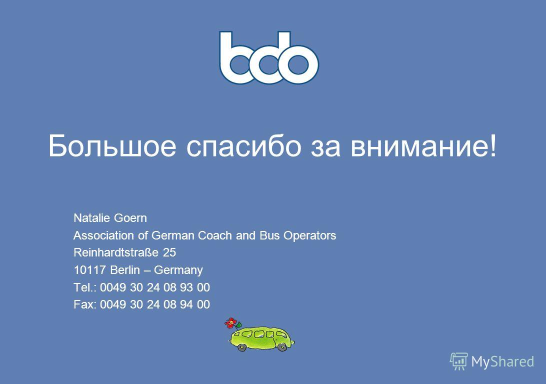 Большое спасибо за внимание! Natalie Goern Association of German Coach and Bus Operators Reinhardtstraße 25 10117 Berlin – Germany Tel.: 0049 30 24 08 93 00 Fax: 0049 30 24 08 94 00
