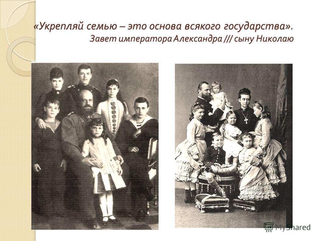 « Укрепляй семью – это основа всякого государства ». Завет императора Александра /// сыну Николаю