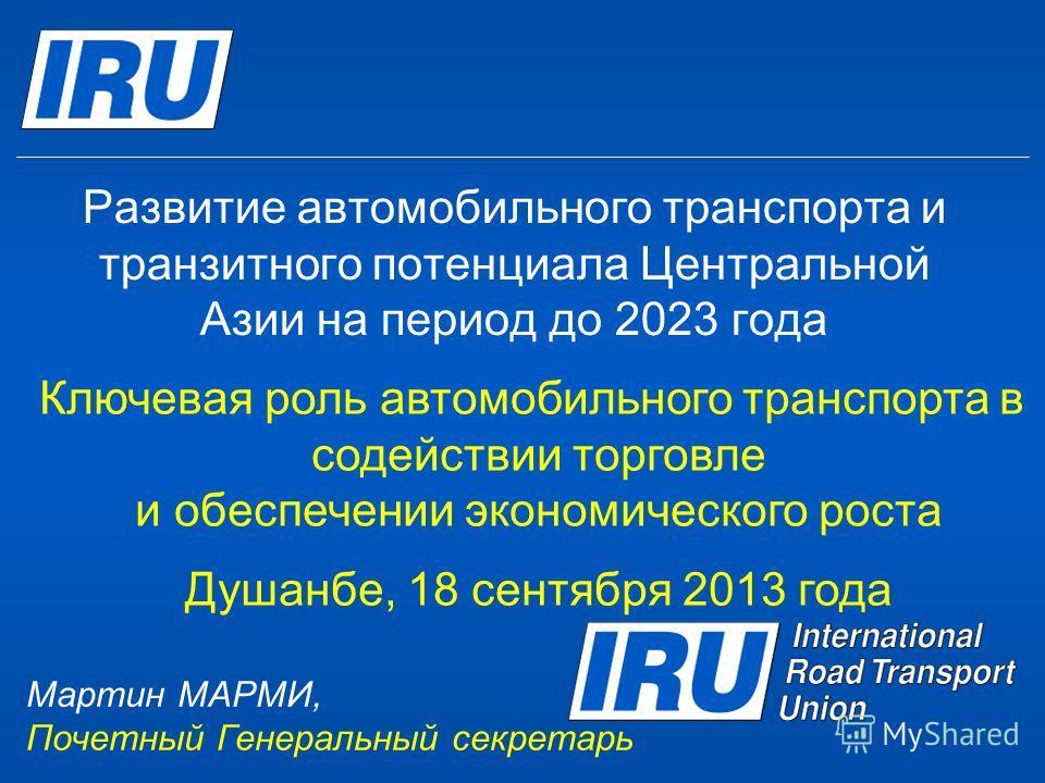 Развитие автомобильного транспорта и транзитного потенциала Центральной Азии на период до 2023 года Ключевая роль автомобильного транспорта в содействии торговле и обеспечении экономического роста Душанбе, 18 сентября 2013 года Мартин МАРМИ, Почетный