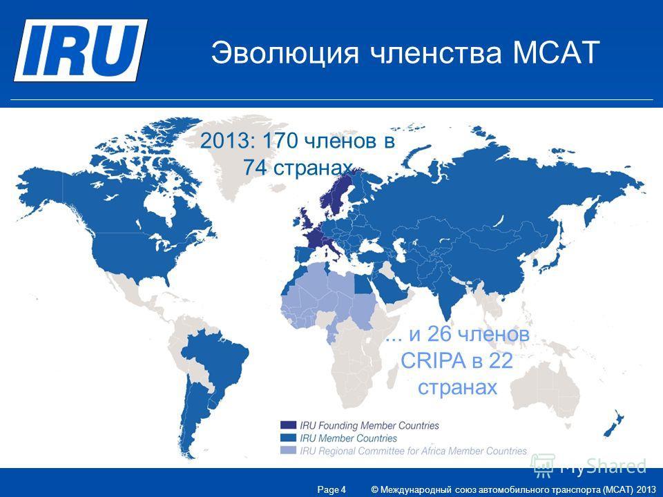 Эволюция членства МСАТ 1948: eight founder countries 2013: 170 Members in 74 countries 2013: 170 членов в 74 странах... и 26 членов CRIPA в 22 странах © Международный союз автомобильного транспорта (МСАТ) 2013 Page 4