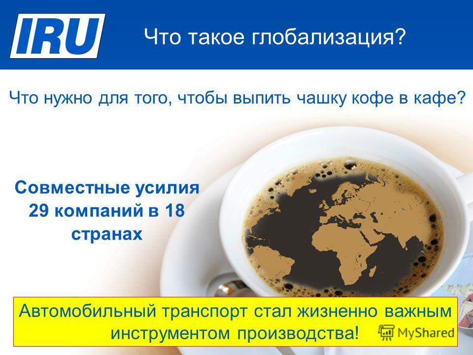 Что такое глобализация? Source: IRU Автомобильный транспорт стал жизненно важным инструментом производства! Совместные усилия 29 компаний в 18 странах Что нужно для того, чтобы выпить чашку кофе в кафе?