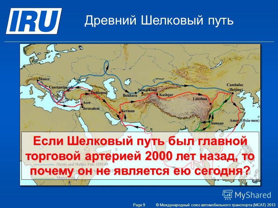 Если Шелковый путь был главной торговой артерией 2000 лет назад, то почему он не является ею сегодня? Древний Шелковый путь © Международный союз автомобильного транспорта (МСАТ) 2013 Page 9