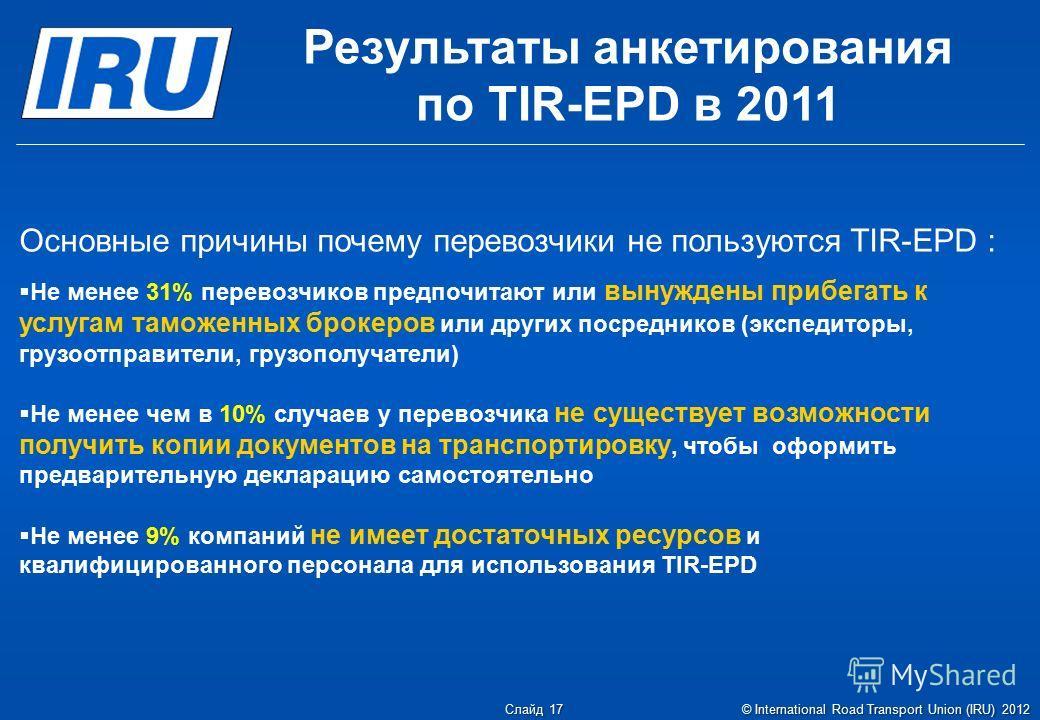 Основные причины почему перевозчики не пользуются TIR-EPD : Не менее 31% перевозчиков предпочитают или вынуждены прибегать к услугам таможенных брокеров или других посредников (экспедиторы, грузоотправители, грузополучатели) Не менее чем в 10% случае