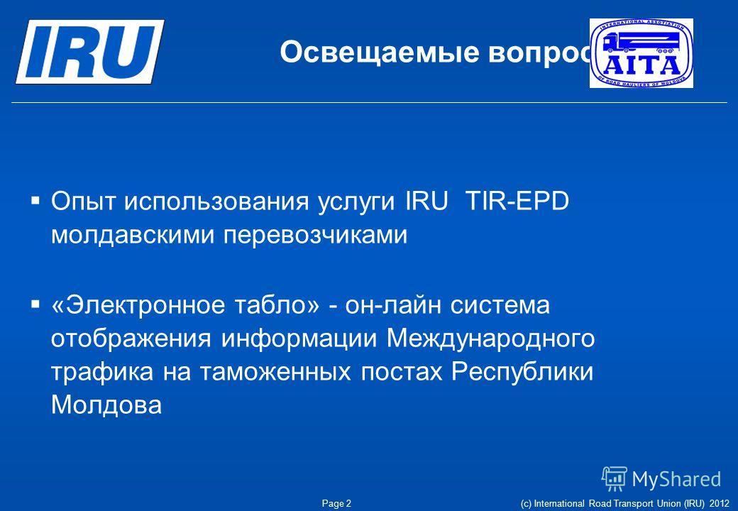 Освещаемые вопросы Опыт использования услуги IRU TIR-EPD молдавскими перевозчиками «Электронное табло» - он-лайн система отображения информации Международного трафика на таможенных постах Республики Молдова Page 2(c) International Road Transport Unio