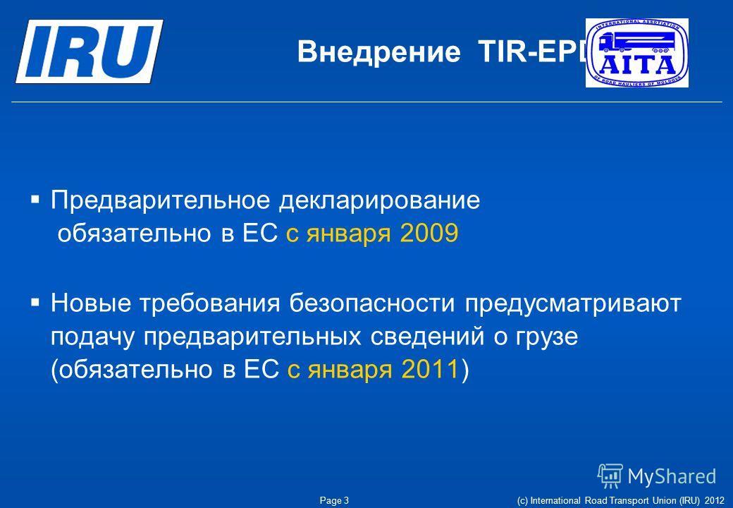 Внедрение TIR-EPD Предварительное декларирование обязательно в ЕС с января 2009 Новые требования безопасности предусматривают подачу предварительных сведений о грузе (обязательно в ЕС с января 2011) Page 3(c) International Road Transport Union (IRU)
