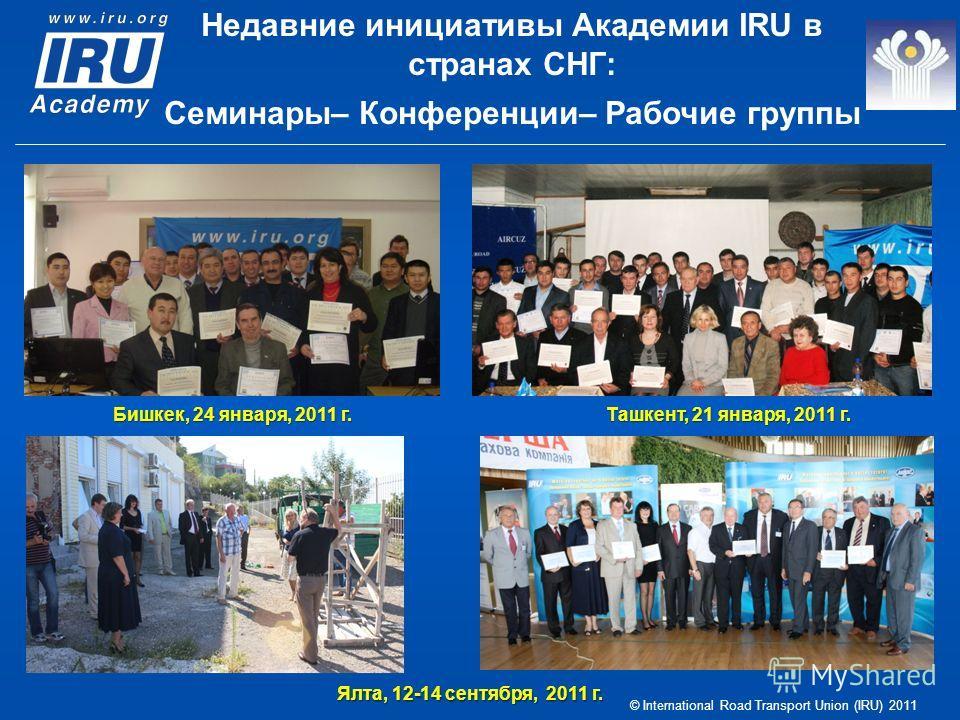 © International Road Transport Union (IRU) 2011 Бишкек, 24 января, 2011 г. Ташкент, 21 января, 2011 г. Ялта, 12-14 сентября, 2011 г. Недавние инициативы Академии IRU в странах СНГ: Семинары– Конференции– Рабочие группы