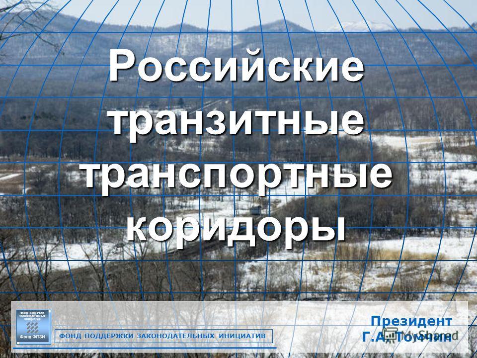 1 Российские транзитные транспортные коридоры ФОНД ПОДДЕРЖКИ ЗАКОНОДАТЕЛЬНЫХ ИНИЦИАТИВ Президент Г.А. Томчин
