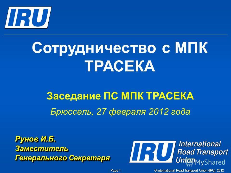 © International Road Transport Union (IRU) 2012 Page 1 Сотрудничество с МПК ТРАСЕКА Заседание ПС МПК ТРАСЕКА Брюссель, 27 февраля 2012 года Рунов И.Б. Заместитель Генерального Секретаря