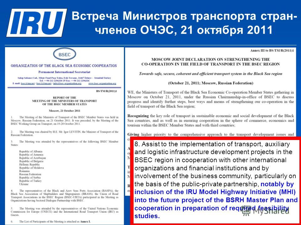 © International Road Transport Union (IRU) 2012 Page 10 Встреча Министров транспорта стран- членов ОЧЭС, 21 октября 2011 8. Assist to the implementation of transport, auxiliary and logistic infrastructure development projects in the BSEC region in co