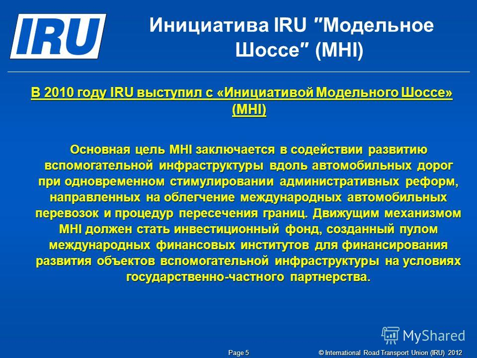 © International Road Transport Union (IRU) 2012 В 2010 году IRU выступил с «Инициативой Модельного Шоссе» (MHI) Основная цель MHI заключается в содействии развитию вспомогательной инфраструктуры вдоль автомобильных дорог при одновременном стимулирова
