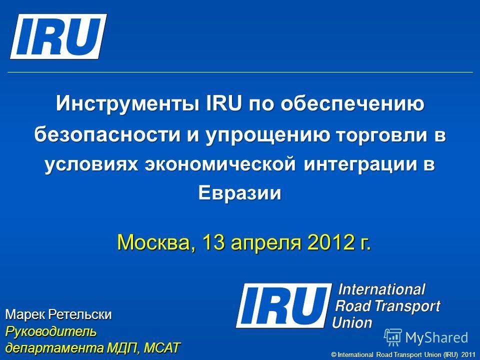 Инструменты IRU по обеспечению безопасности и упрощению торговли в условиях экономической интеграции в Евразии Москва, 13 апреля 2012 г. Марек Ретельски Руководитель департамента МДП, МСАТ © International Road Transport Union (IRU) 2011