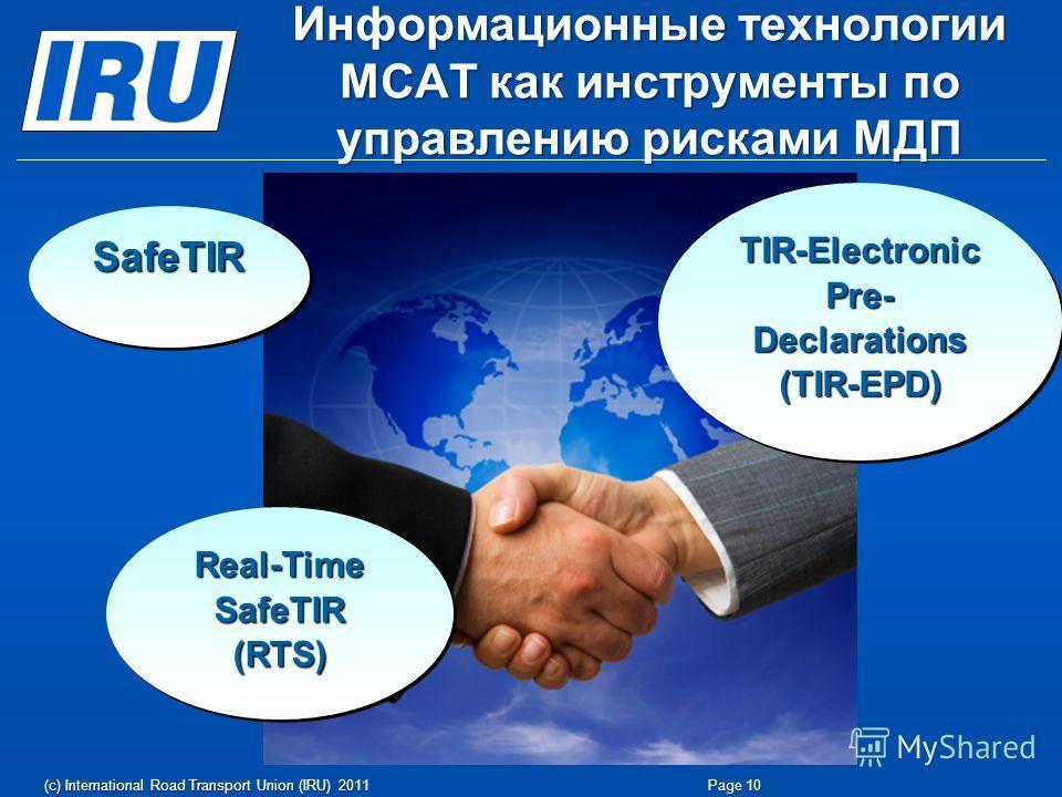 Информационные технологии МСАТ как инструменты по управлению рисками МДП Page 10(c) International Road Transport Union (IRU) 2011 SafeTIRSafeTIR TIR-Electronic Pre- Declarations (TIR-EPD) Real-Time SafeTIR (RTS)