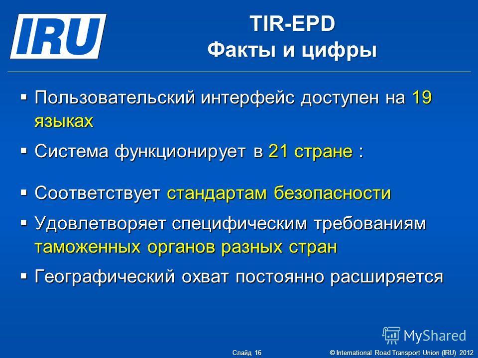 TIR-EPD Факты и цифры Пользовательский интерфейс доступен на 19 языках Пользовательский интерфейс доступен на 19 языках Система функционирует в 21 стране : Система функционирует в 21 стране : Соответствует стандартам безопасности Соответствует станда