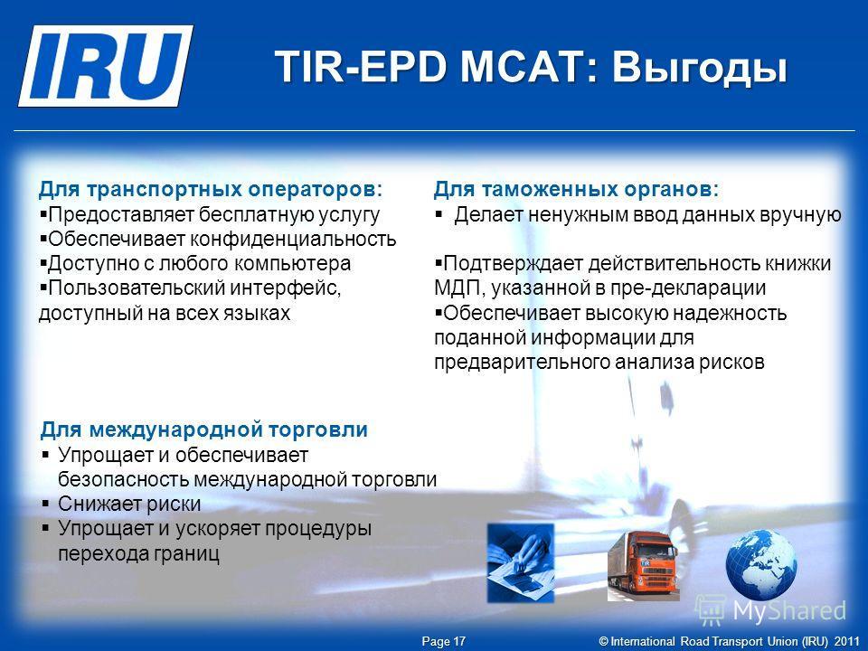 TIR-EPD МСАТ: Выгоды Page 17 © International Road Transport Union (IRU) 2011 Для транспортных операторов: Предоставляет бесплатную услугу Обеспечивает конфиденциальность Доступно с любого компьютера Пользовательский интерфейс, доступный на всех языка